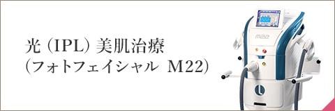 光(IPL)美肌治療(フォトフェイシャル M22)